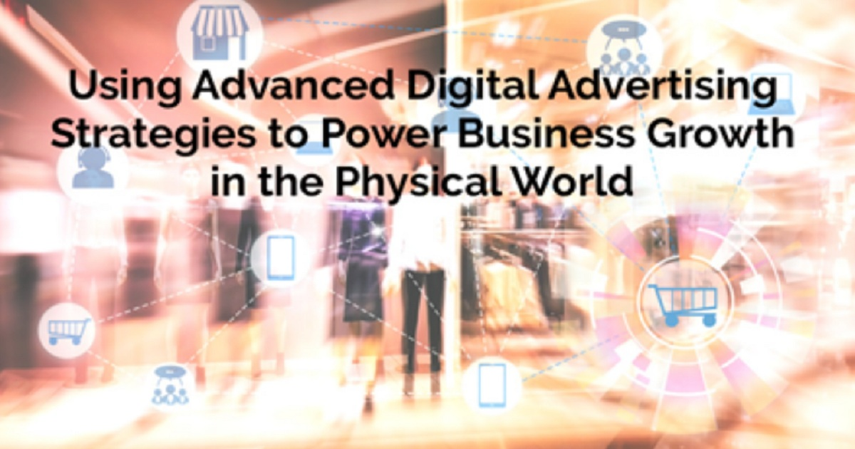 Using Advanced Digital Advertising Strategies to Power Business Growth in the Physical World