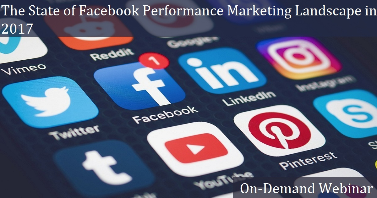 The State of The Facebook Performance Marketing Landscape in 2017