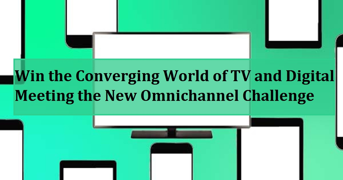 Win the Converging World of TV and Digital: Meeting the New Omnichannel Challenge