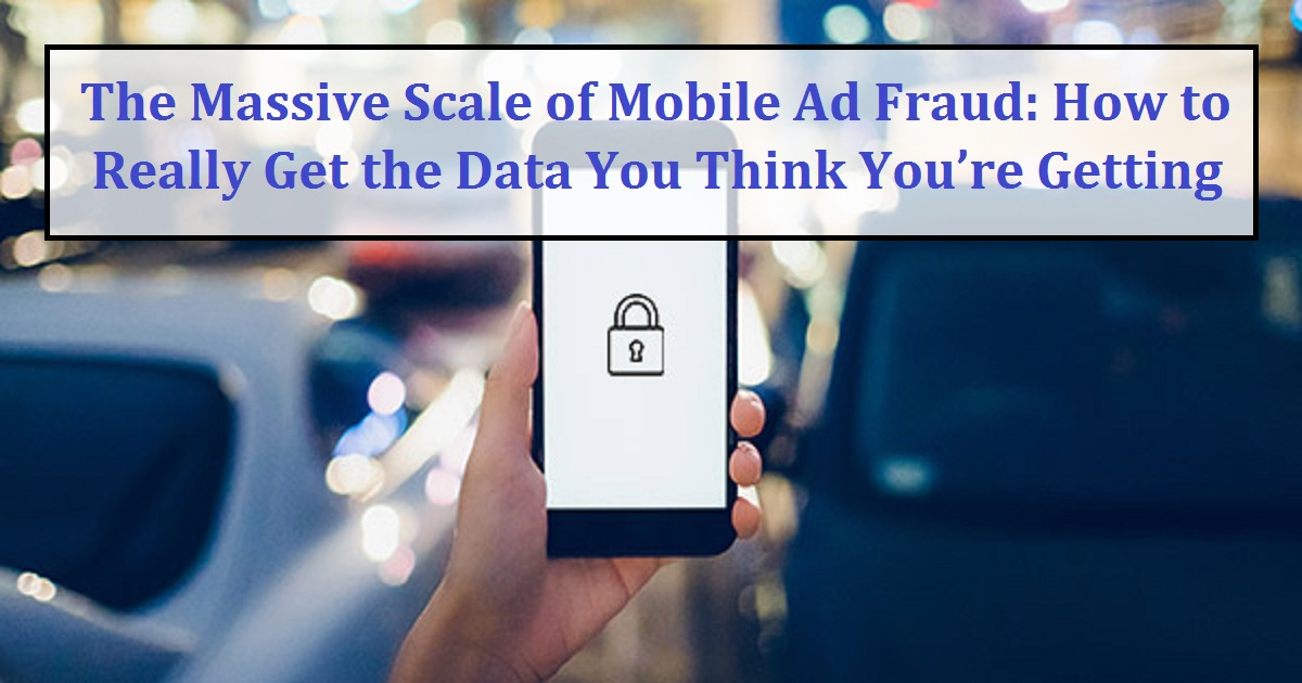 The Massive Scale of Mobile Ad Fraud: How to Really Get the Data You Think You're Getting