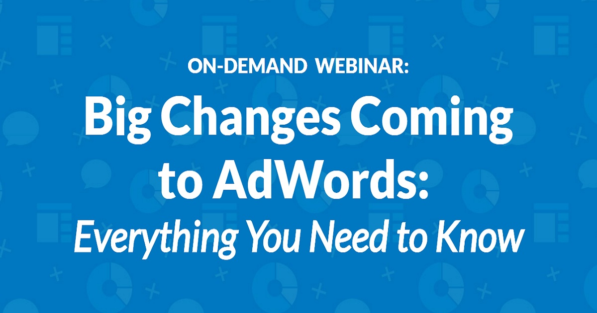 Big Changes Coming to AdWords: Everything You Need to Know